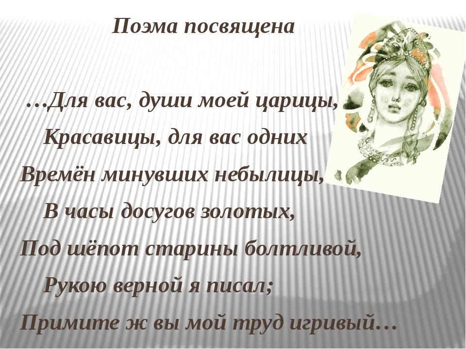 Поэма посвящена …Для вас, души моей царицы, Красавицы, для вас одних Времён...