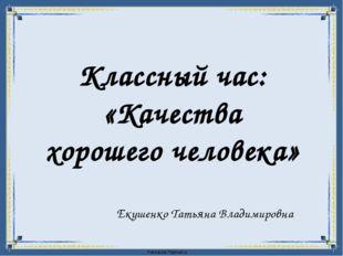 Классный час: «Качества хорошего человека» Екушенко Татьяна Владимировна Fok