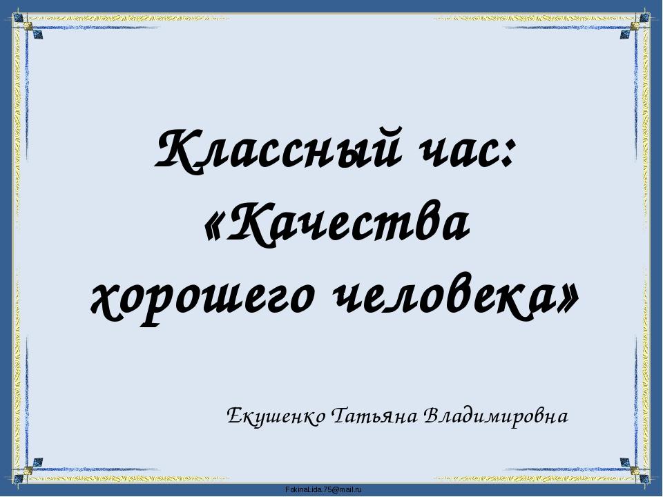 Классный час: «Качества хорошего человека» Екушенко Татьяна Владимировна Fok...