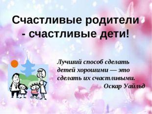Счастливые родители - счастливые дети! Лучший способ сделать детей хорошими