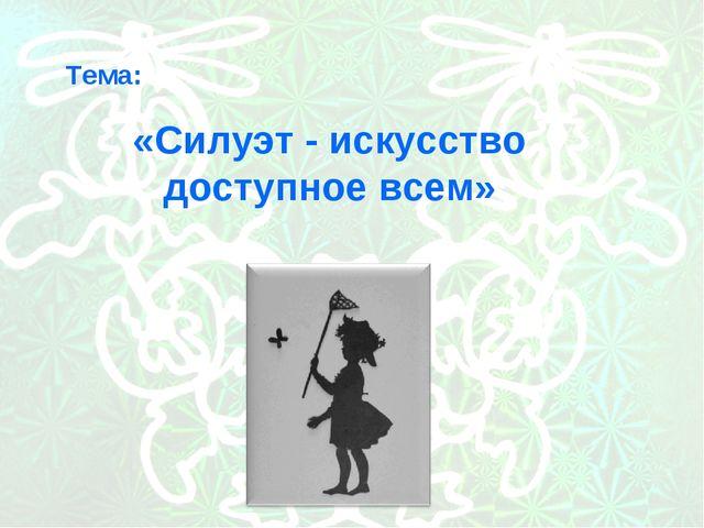 Тема: «Силуэт - искусство доступное всем»