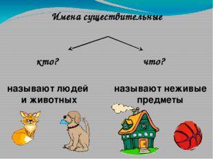 что? кто? называют неживые предметы называют людей и животных Имена существит