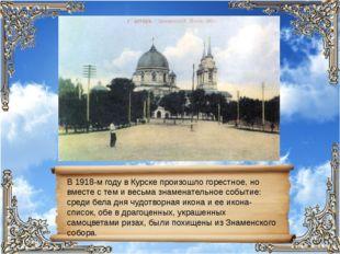 В 1918-м году в Курске произошло горестное, но вместе с тем и весьма знаменат