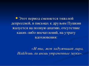 Этот период сменяется тяжелой депрессией, в письмах к друзьям Пушкин жалуется