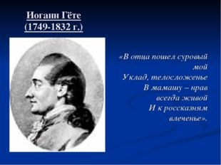 Иоганн Гёте (1749-1832 г.) «В отца пошел суровый мой Уклад, телосложенье В ма