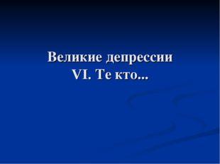 Великие депрессии VI. Те кто...