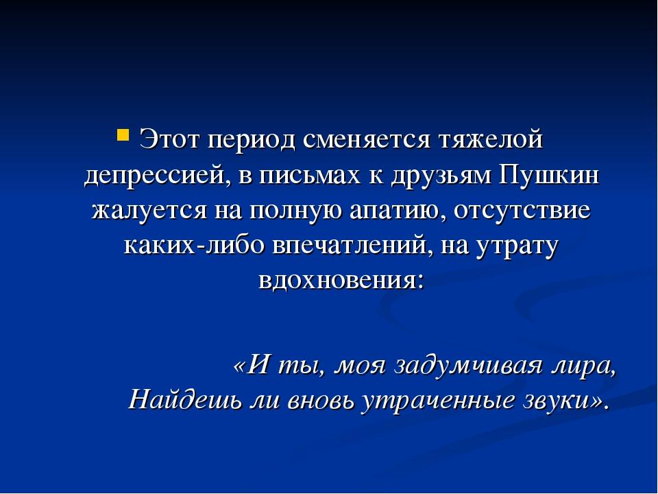 Этот период сменяется тяжелой депрессией, в письмах к друзьям Пушкин жалуется...