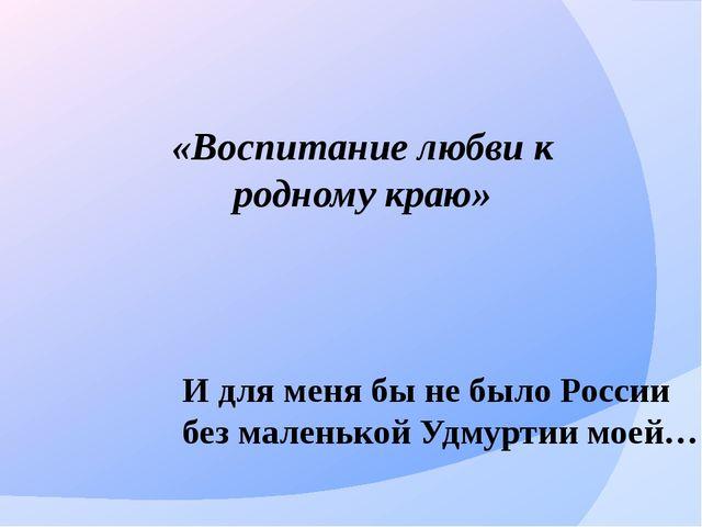 И для меня бы не было России без маленькой Удмуртии моей… «Воспитание любви к...