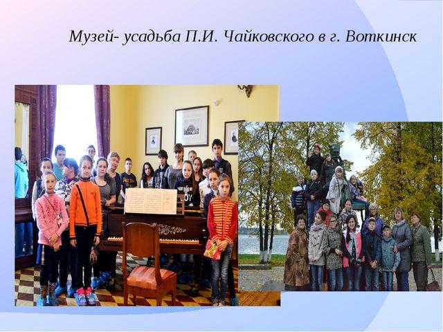 Музей- усадьба П.И. Чайковского в г. Воткинск