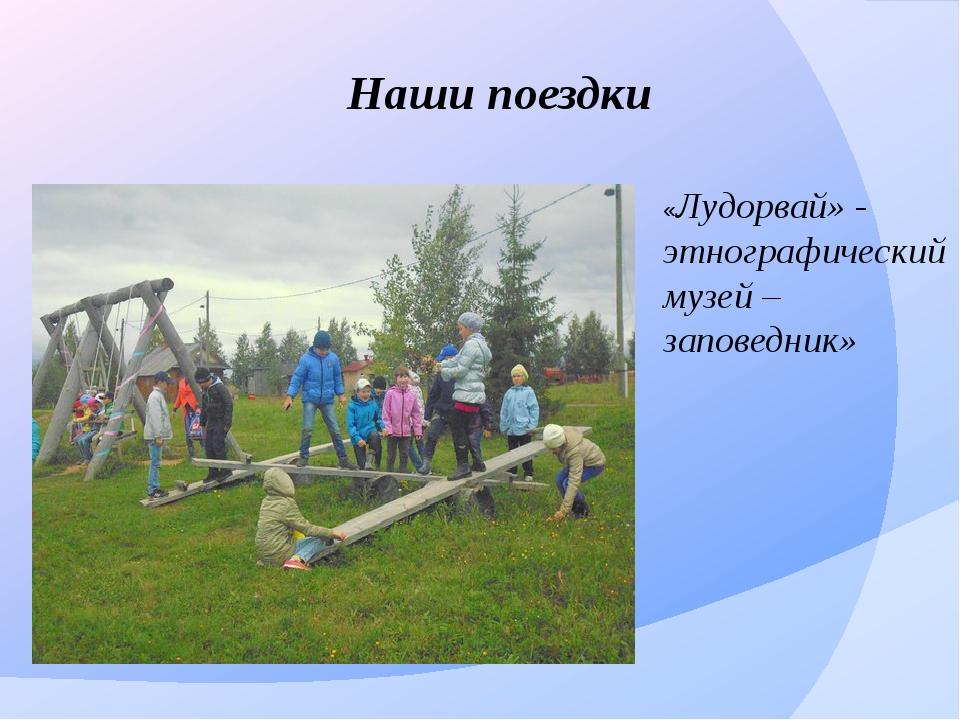 Наши поездки «Лудорвай» - этнографический музей – заповедник»