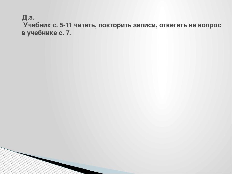 Д.з. Учебник с. 5-11 читать, повторить записи, ответить на вопрос в учебнике...
