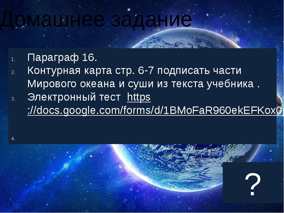 Домашнее задание Параграф 16. Контурная карта стр. 6-7 подписать части Миров...