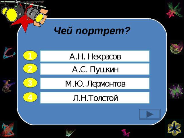 Чей портрет? 2 3 4 А.С. Пушкин М.Ю. Лермонтов Л.Н.Толстой А.Н. Некрасов 1