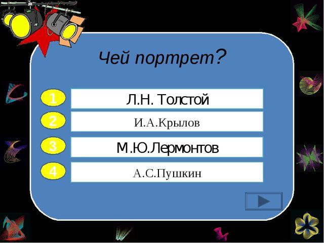Чей портрет? 2 3 4 И.А.Крылов М.Ю.Лермонтов А.С.Пушкин Л.Н. Толстой 1