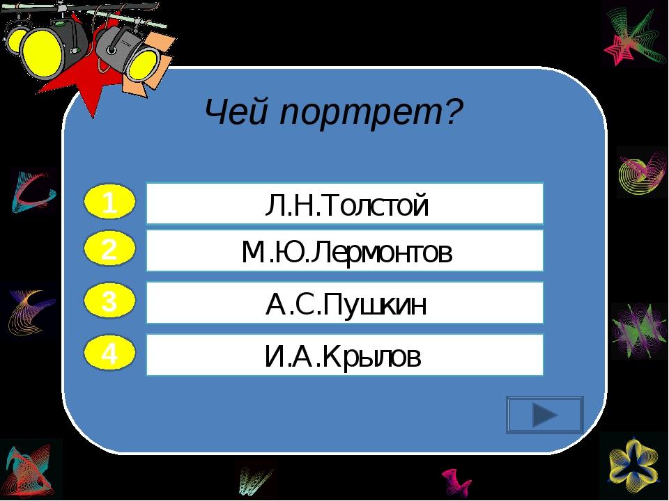 Чей портрет? 2 3 4 М.Ю.Лермонтов А.С.Пушкин И.А.Крылов Л.Н.Толстой 1