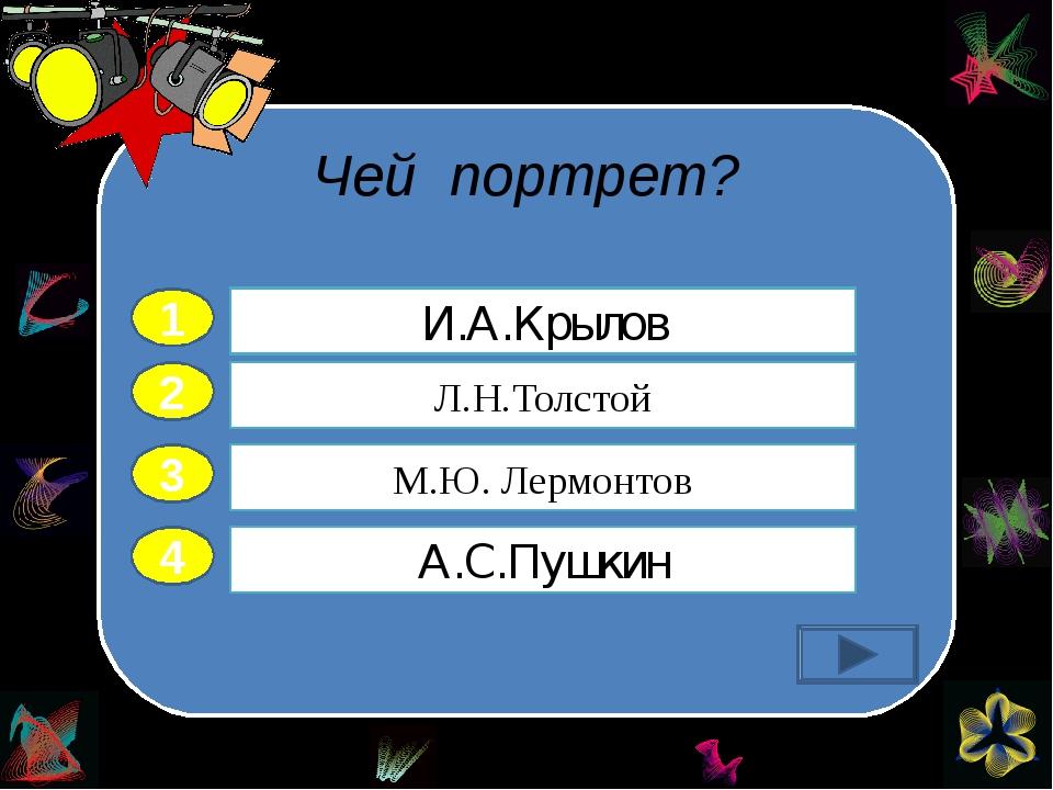 Чей портрет? 2 3 4 Л.Н.Толстой М.Ю. Лермонтов А.С.Пушкин И.А.Крылов 1