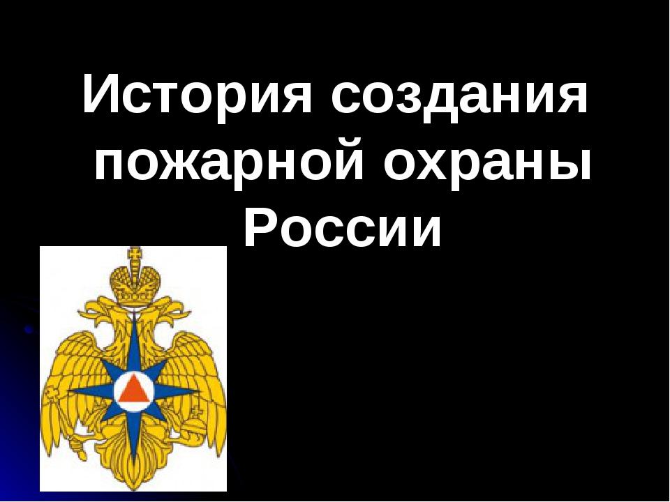 История создания пожарной охраны России