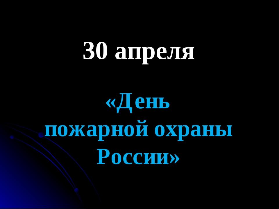 30 апреля «День пожарной охраны России»