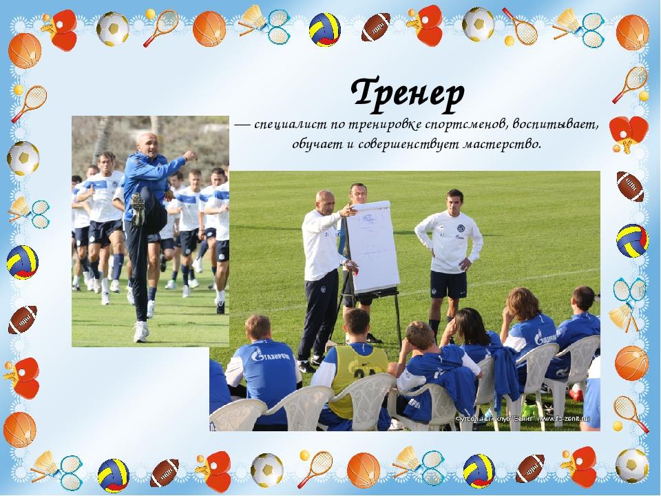 Тренер  — специалист по тренировке спортсменов, воспитывает, обучает и совер...