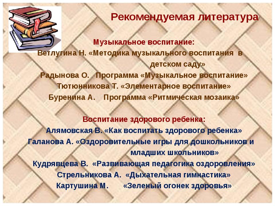 Рекомендуемая литература Музыкальное воспитание: Ветлугина Н. «Методика музык...