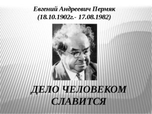 ДЕЛО ЧЕЛОВЕКОМ СЛАВИТСЯ  Евгений Андреевич Пермяк (18.10.1902г.- 17.08.