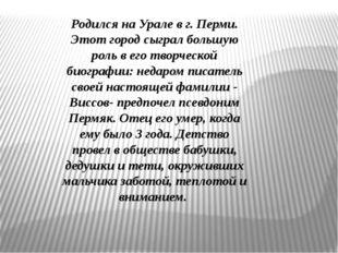 Родился на Урале в г. Перми. Этот город сыграл большую роль в его творческой