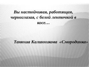 Вы настойчивая, работящая, черноглазая, с белой ленточкой в косе… Танюша Кали
