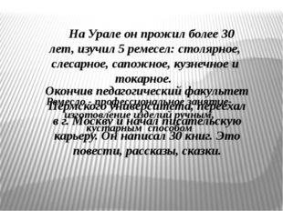 На Урале он прожил более 30 лет, изучил 5 ремесел: столярное, слесарно