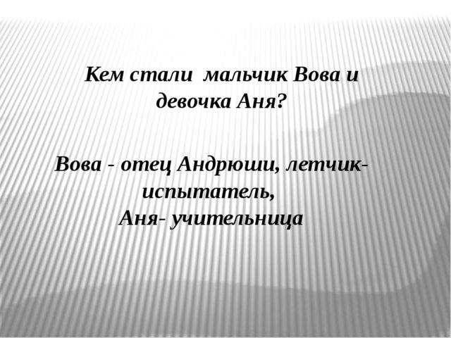 Кем стали мальчик Вова и девочка Аня? Вова - отец Андрюши, летчик-испытатель,...