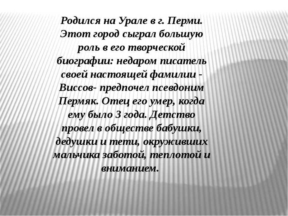 Родился на Урале в г. Перми. Этот город сыграл большую роль в его творческой...