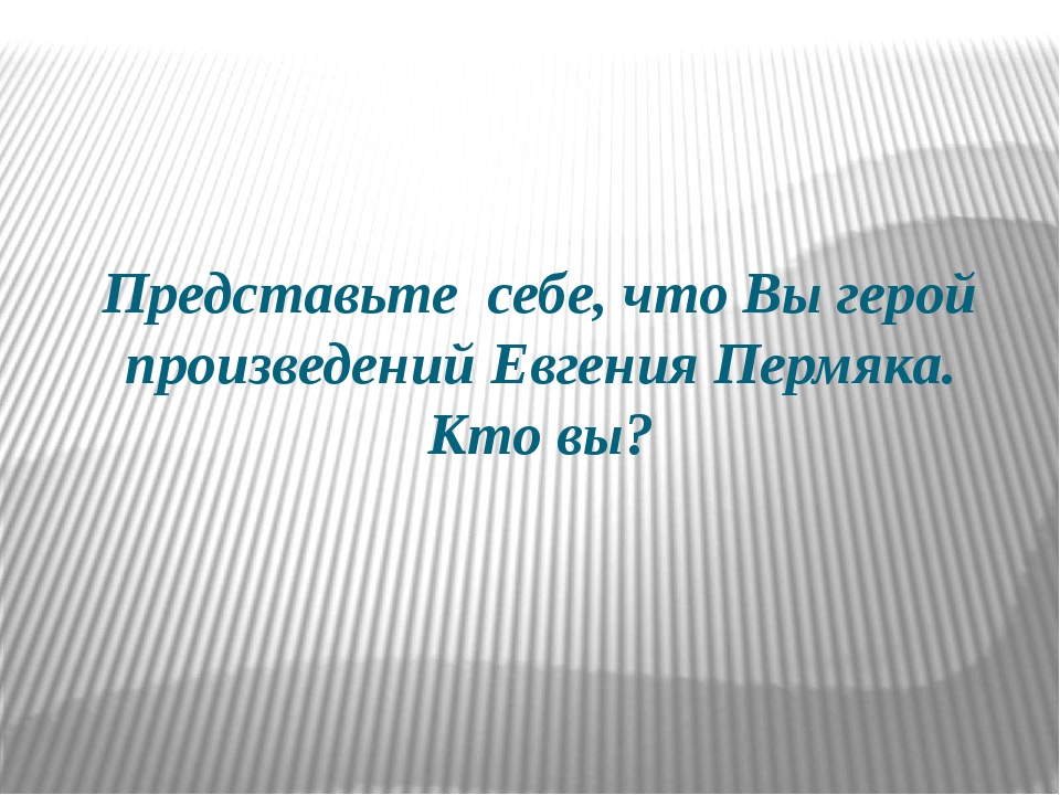 Представьте себе, что Вы герой произведений Евгения Пермяка. Кто вы?