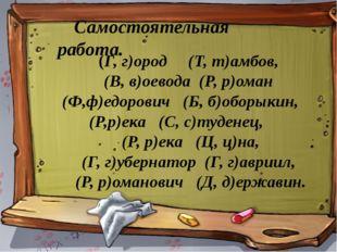 Самостоятельная работа. (Г, г)ород (Т, т)амбов, (В, в)оевода (Р, р)оман (Ф,ф)