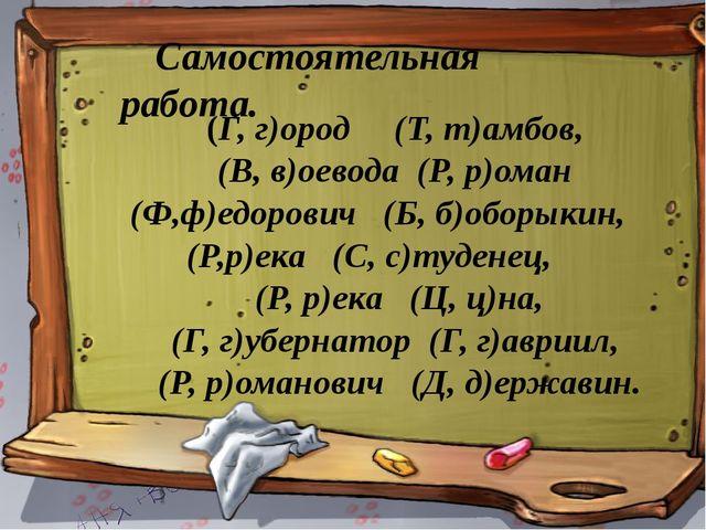 Самостоятельная работа. (Г, г)ород (Т, т)амбов, (В, в)оевода (Р, р)оман (Ф,ф)...