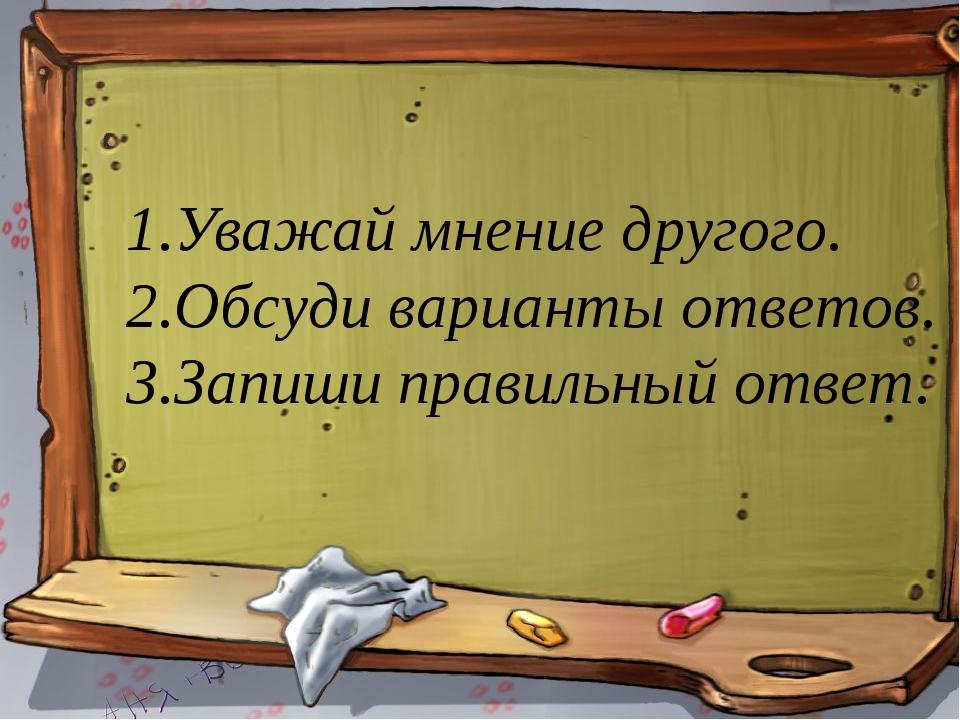 Уважай мнение другого. Обсуди варианты ответов. Запиши правильный ответ.