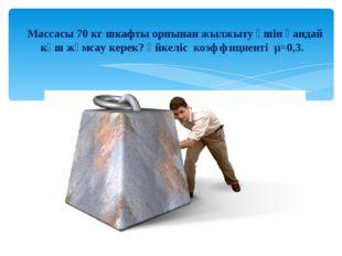 Массасы 70 кг шкафты орнынан жылжыту үшін қандай күш жұмсау керек? Үйкеліс к
