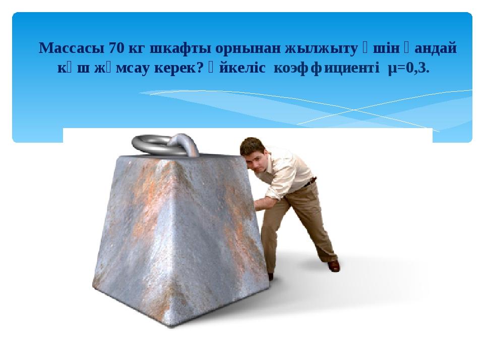 Массасы 70 кг шкафты орнынан жылжыту үшін қандай күш жұмсау керек? Үйкеліс к...