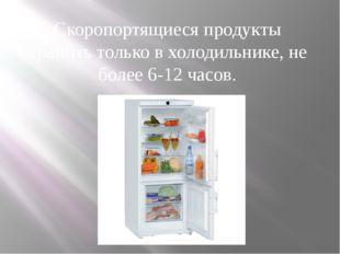 Скоропортящиеся продукты хранить только в холодильнике, не более 6-12 часов.