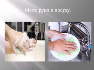 Мыть руки и посуду.