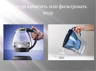 Всегда кипятить или фильтровать воду.