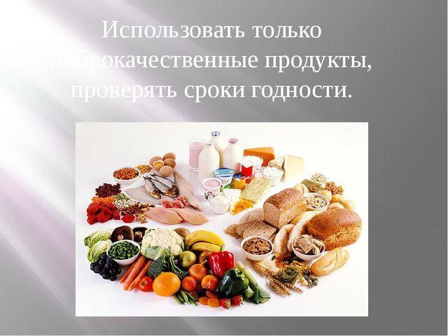 Использовать только доброкачественные продукты, проверять сроки годности.