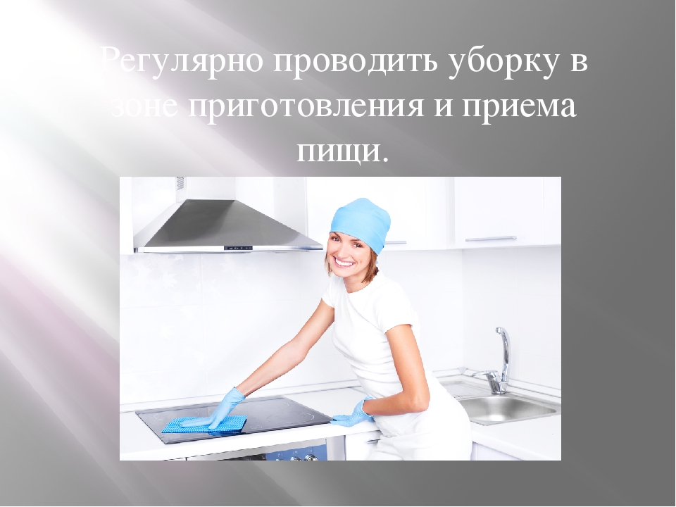 Регулярно проводить уборку в зоне приготовления и приема пищи.