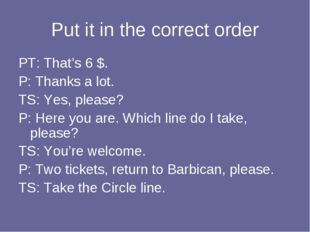 Put it in the correct order PT: That's 6 $. P: Thanks a lot. TS: Yes, please?