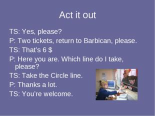 Act it out TS: Yes, please? P: Two tickets, return to Barbican, please. TS: T