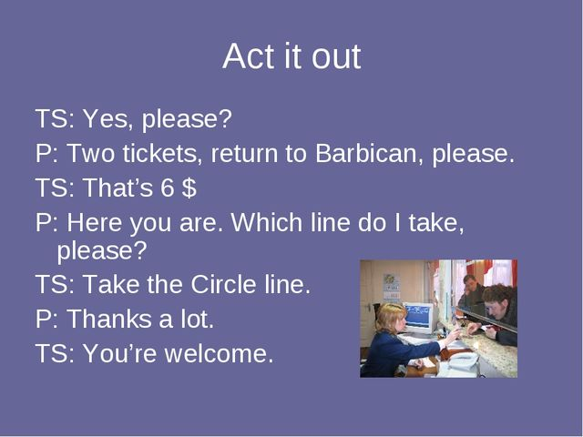 Act it out TS: Yes, please? P: Two tickets, return to Barbican, please. TS: T...