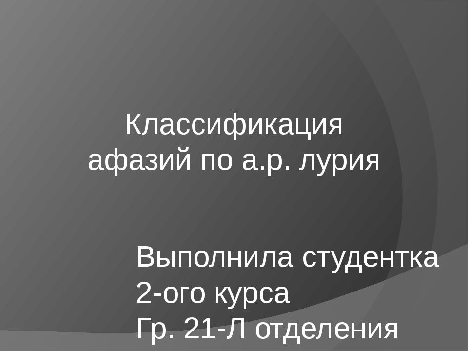 Классификация афазий по а.р. лурия Выполнила студентка 2-ого курса Гр. 21-Л о...
