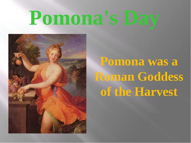 Pomona's Day Pomona was a Roman Goddess of the Harvest