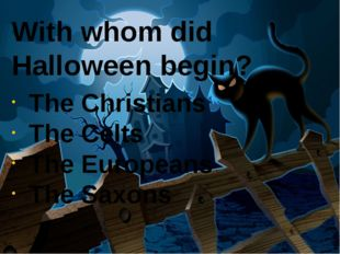 With whom did Halloween begin?  The Christians The Celts The Europeans The Sa