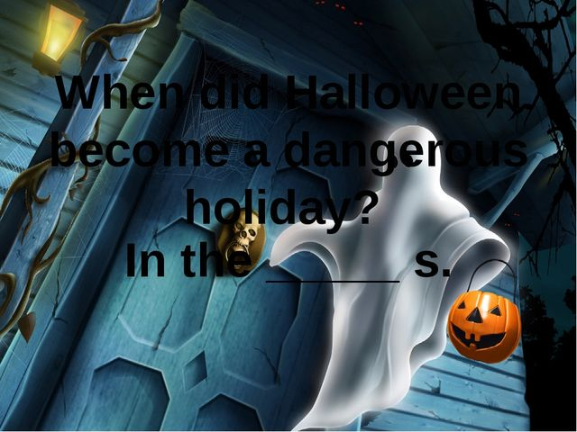 When did Halloween become a dangerous holiday? In the _____ s.