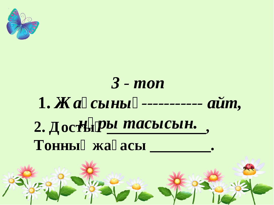 3 - топ 1. Жақсының----------- айт, нұры тасысын. 2. Достың _____________, То...