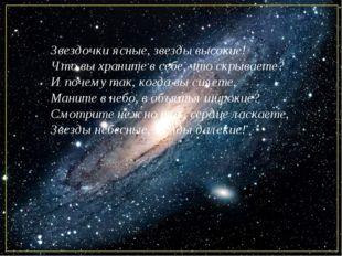 Звездочки ясные, звезды высокие! Что вы храните в себе, что скрываете? И поче